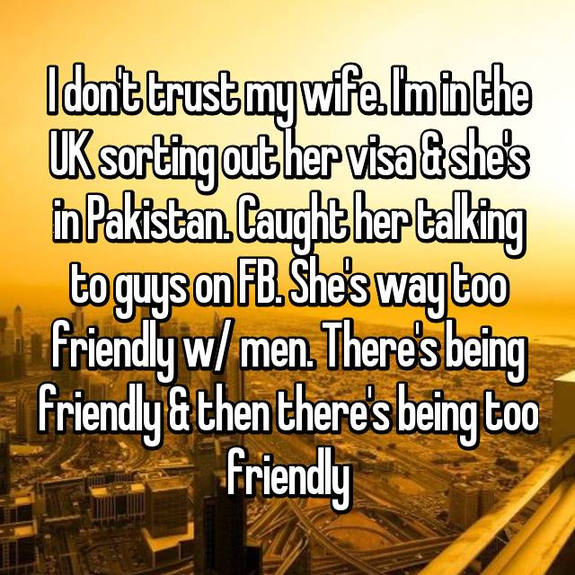 I don't trust my wife. I'm in the UK sorting out her visa & she's in Pakistan. Caught her talking to guys on FB. She's way too friendly w/ men. There's being friendly & then there's being too friendly