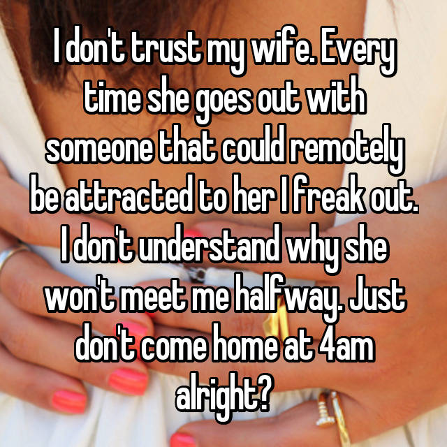 I don't trust my wife. Every time she goes out with someone that could remotely be attracted to her I freak out. I don't understand why she won't meet me halfway. Just don't come home at 4am alright?