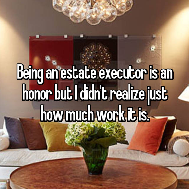 Being an estate executor is an honor but I didn't realize just how much work it is.