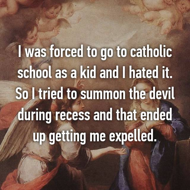 I was forced to go to catholic school as a kid and I hated it. So I tried to summon the devil during recess and that ended up getting me expelled.