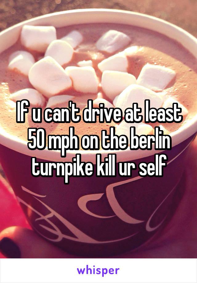 If u can't drive at least 50 mph on the berlin turnpike kill ur self