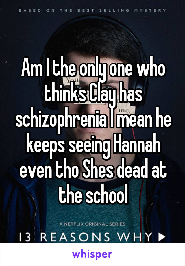 Am I the only one who thinks Clay has schizophrenia I mean he keeps seeing Hannah even tho Shes dead at the school
