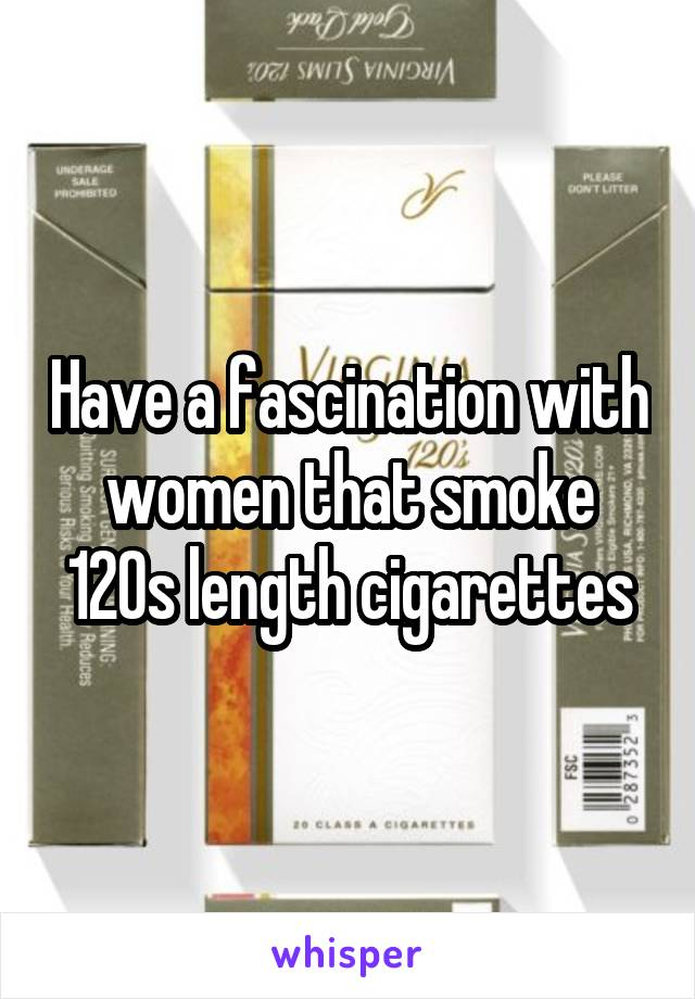 Have a fascination with women that smoke 120s length cigarettes