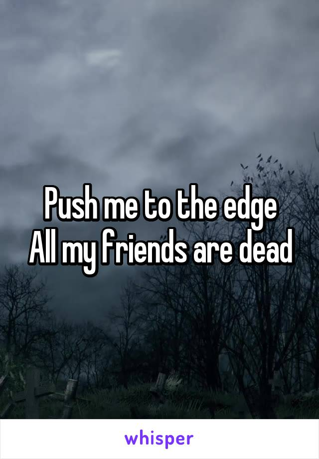 Push me to the edge All my friends are dead