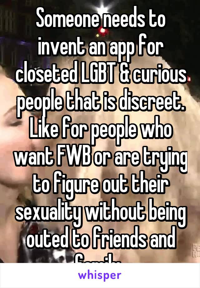 Someone needs to invent an app for closeted LGBT & curious people that is discreet. Like for people who want FWB or are trying to figure out their sexuality without being outed to friends and family.