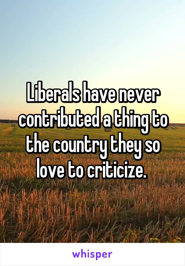 Liberals have never contributed a thing to the country they so love to criticize.