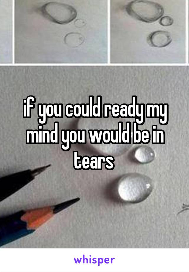 if you could ready my mind you would be in tears