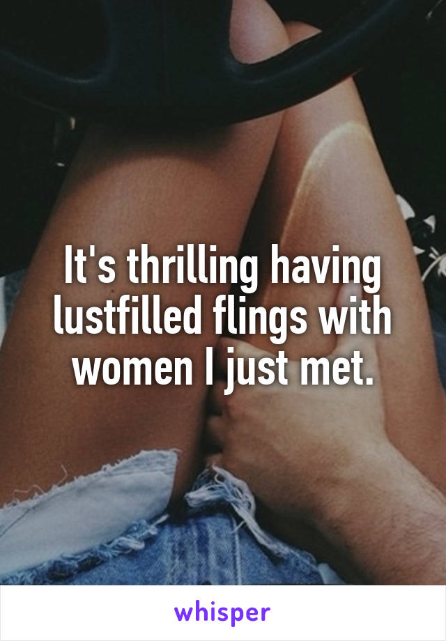 It's thrilling having lustfilled flings with women I just met.