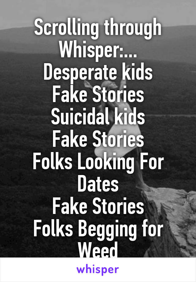 Scrolling through Whisper:... Desperate kids Fake Stories Suicidal kids Fake Stories Folks Looking For Dates Fake Stories Folks Begging for Weed