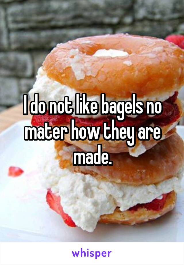 I do not like bagels no mater how they are made.