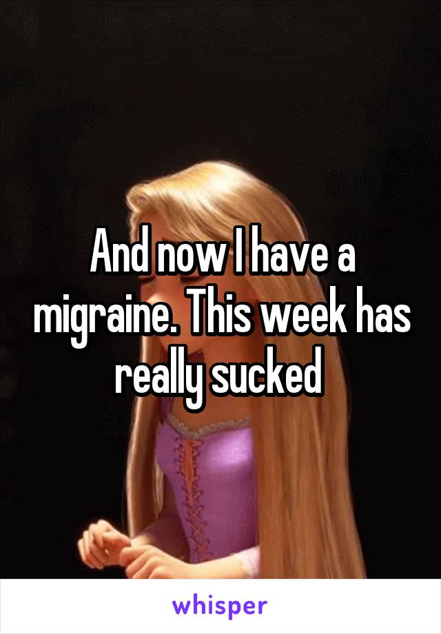 And now I have a migraine. This week has really sucked