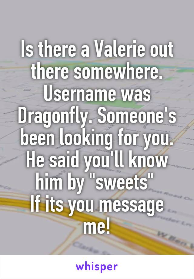 """Is there a Valerie out there somewhere. Username was Dragonfly. Someone's been looking for you. He said you'll know him by """"sweets""""  If its you message me!"""