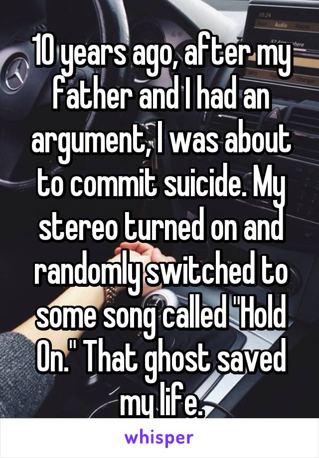 "10 years ago, after my father and I had an argument, I was about to commit suicide. My stereo turned on and randomly switched to some song called ""Hold On."" That ghost saved my life."