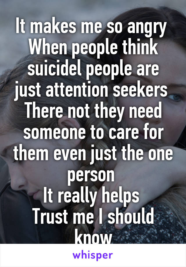 It makes me so angry  When people think suicidel people are just attention seekers  There not they need someone to care for them even just the one person  It really helps  Trust me I should know