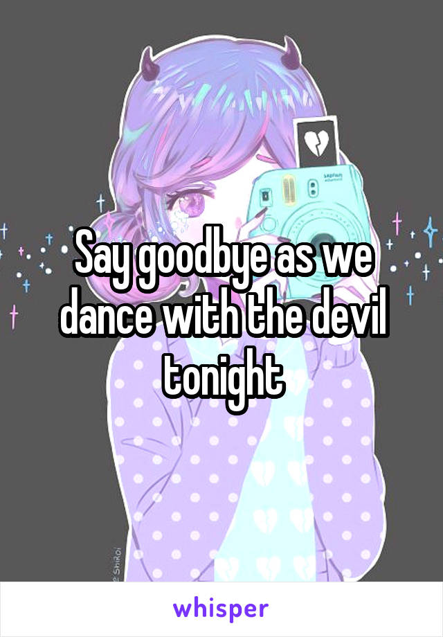 Say goodbye as we dance with the devil tonight