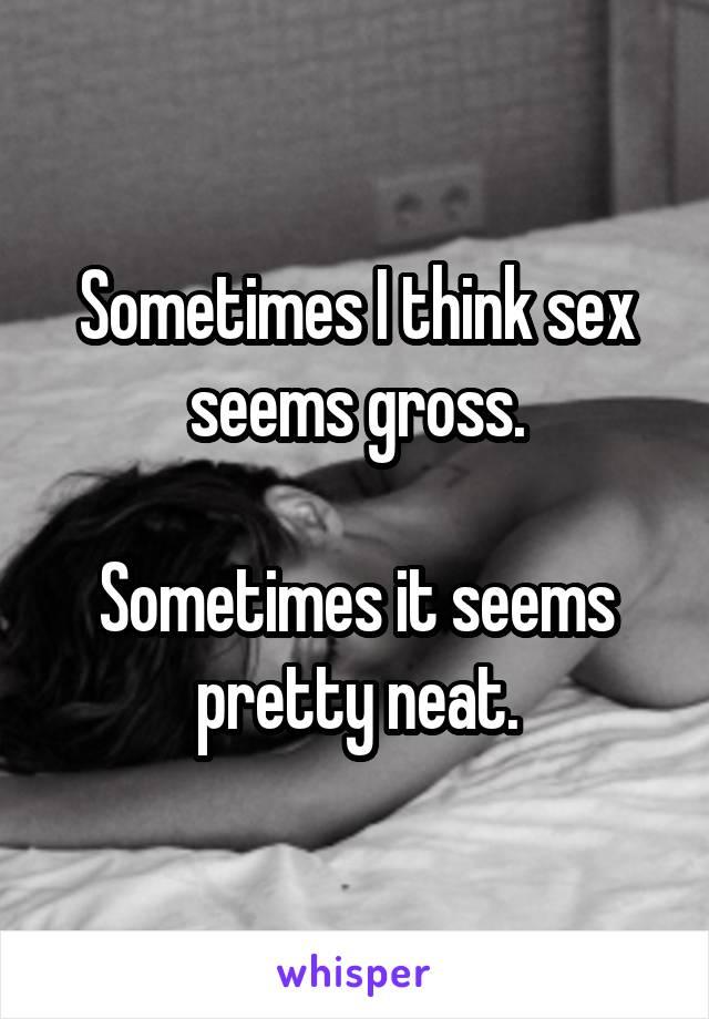 Sometimes I think sex seems gross.  Sometimes it seems pretty neat.