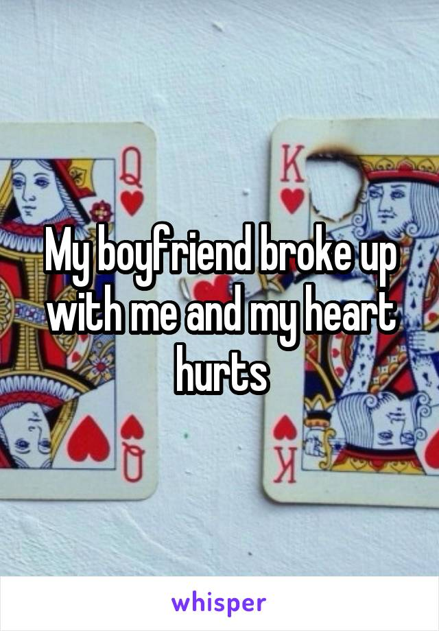 My boyfriend broke up with me and my heart hurts