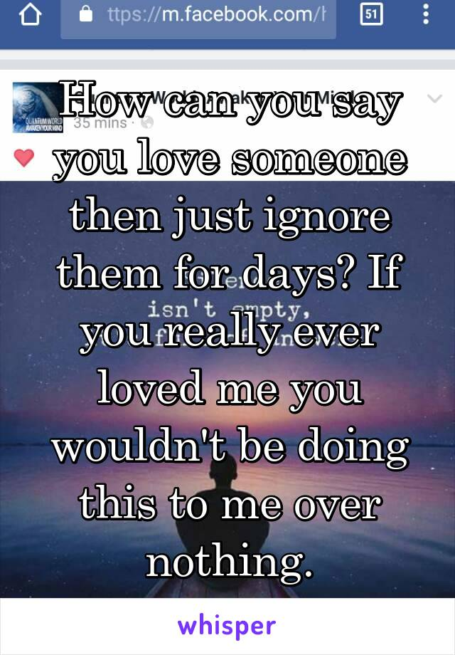 How can you say you love someone then just ignore them for days? If you really ever loved me you wouldn't be doing this to me over nothing.