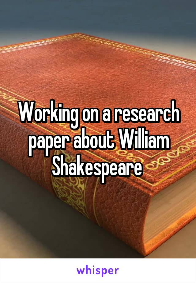 Working on a research paper about William Shakespeare