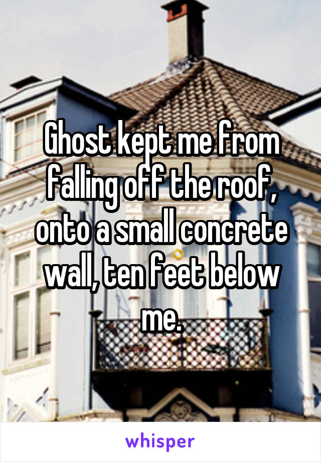 Ghost kept me from falling off the roof, onto a small concrete wall, ten feet below me.