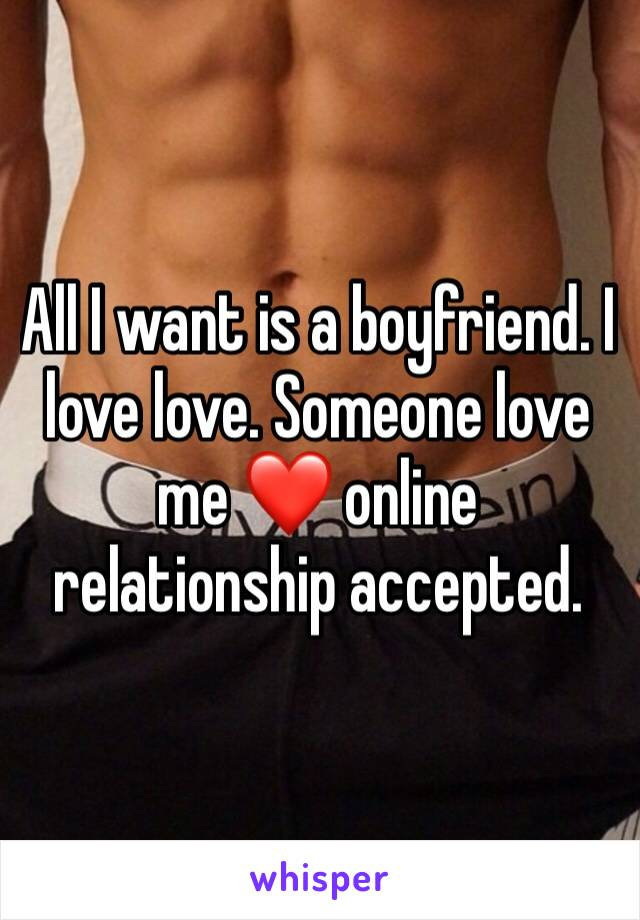 All I want is a boyfriend. I love love. Someone love me ❤️ online relationship accepted.