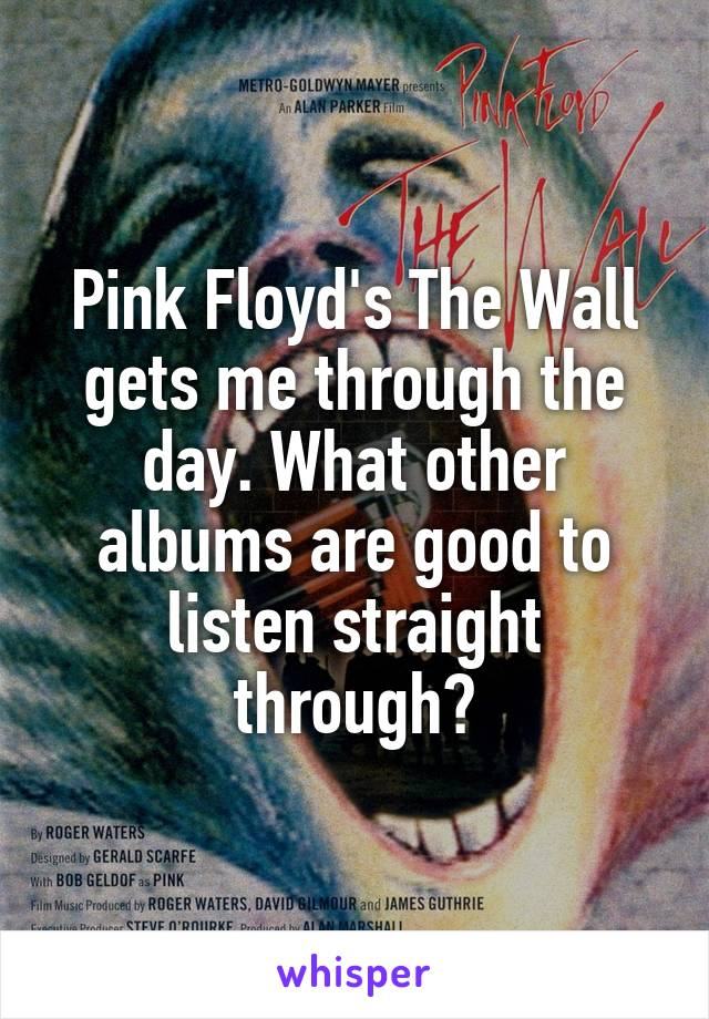 Pink Floyd's The Wall gets me through the day. What other albums are good to listen straight through?