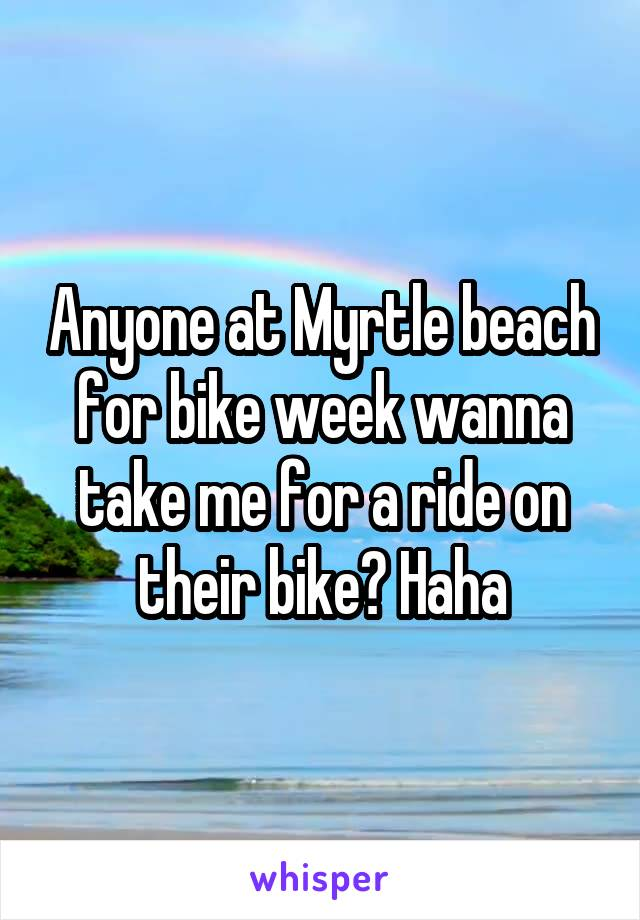 Anyone at Myrtle beach for bike week wanna take me for a ride on their bike? Haha