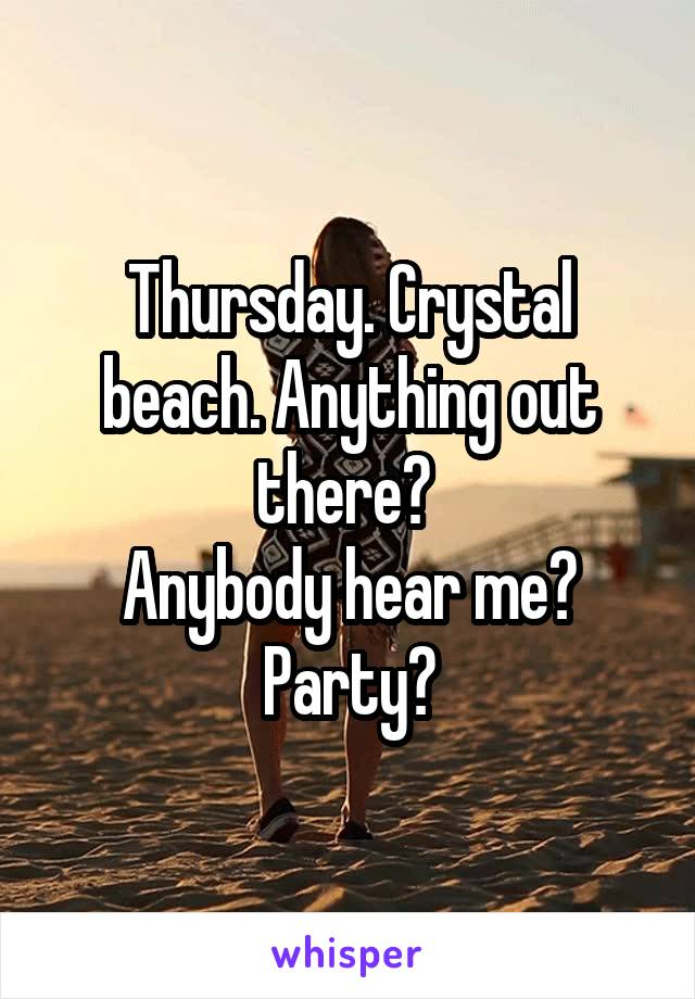 Thursday. Crystal beach. Anything out there?  Anybody hear me? Party?