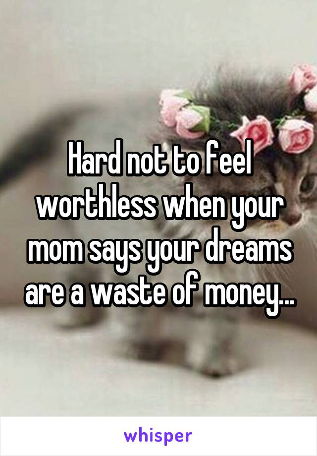 Hard not to feel worthless when your mom says your dreams are a waste of money...
