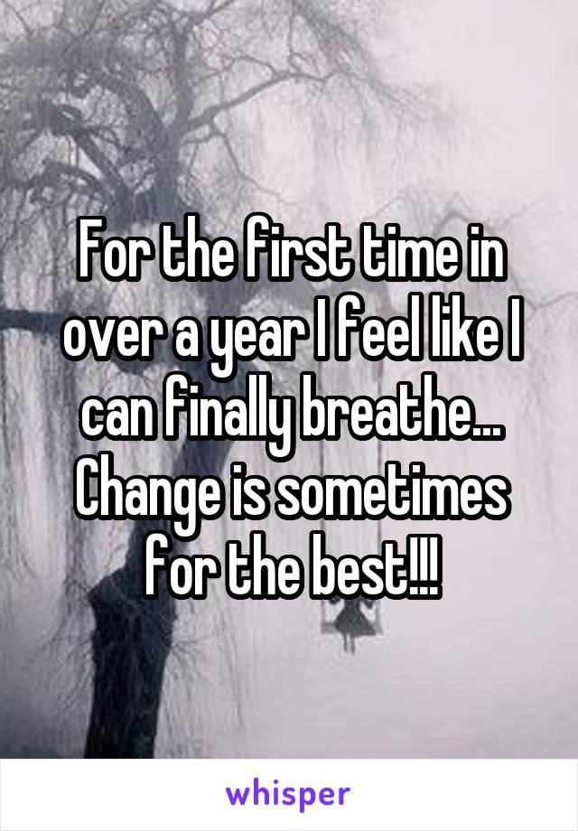 For the first time in over a year I feel like I can finally breathe... Change is sometimes for the best!!!