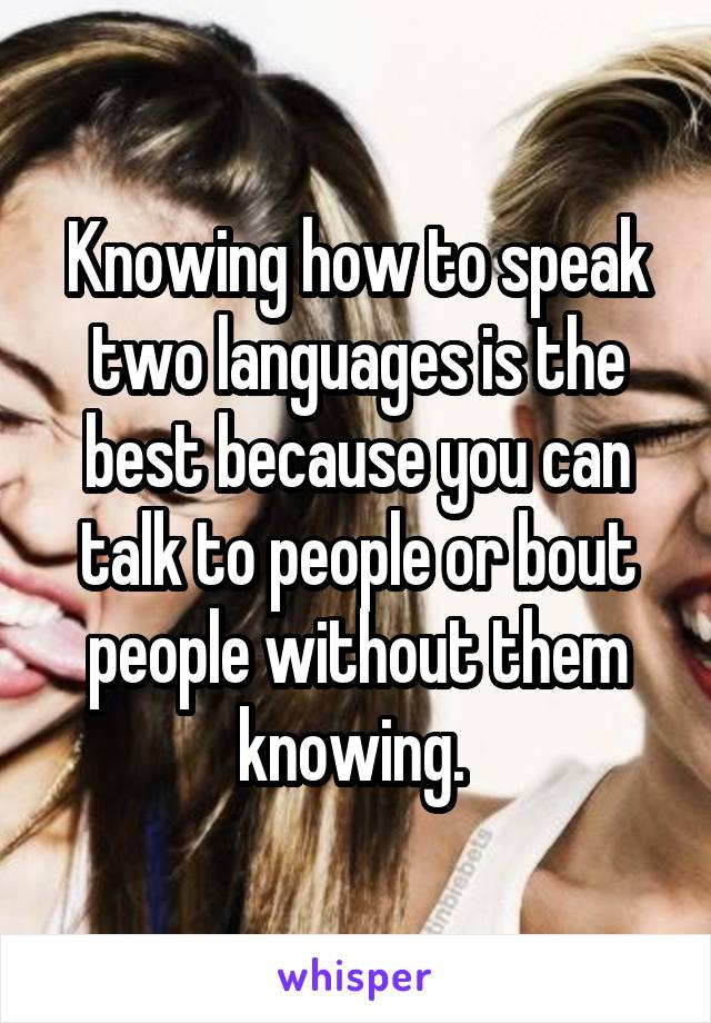 Knowing how to speak two languages is the best because you can talk to people or bout people without them knowing.