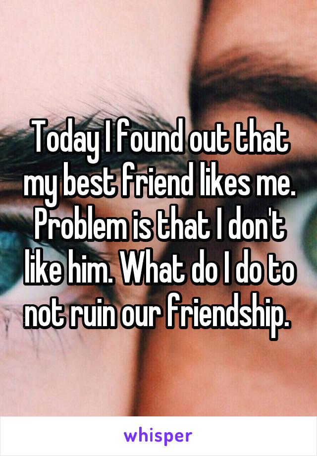 Today I found out that my best friend likes me. Problem is that I don't like him. What do I do to not ruin our friendship.