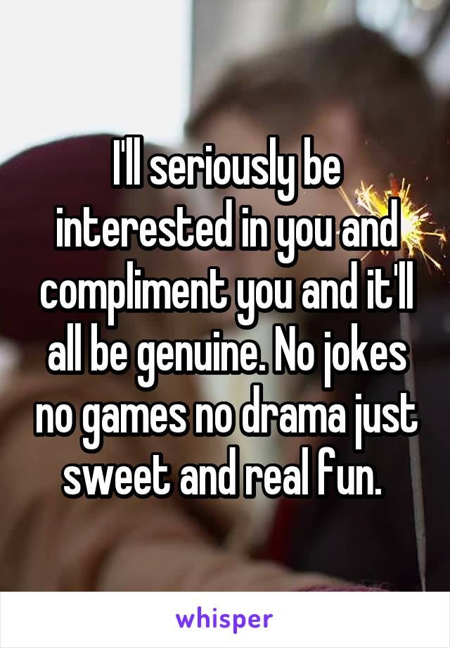 I'll seriously be interested in you and compliment you and it'll all be genuine. No jokes no games no drama just sweet and real fun.