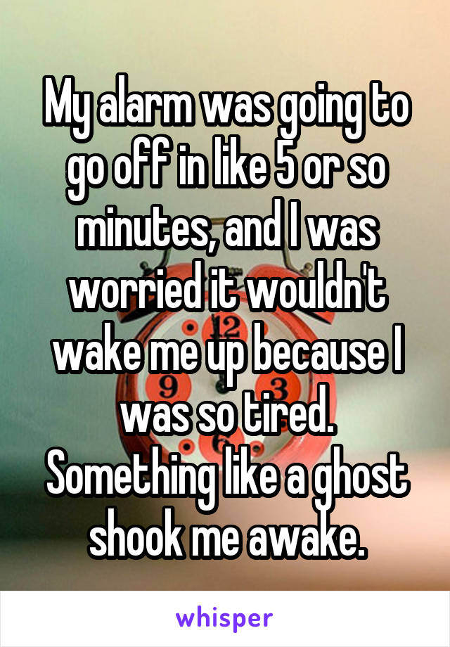 My alarm was going to go off in like 5 or so minutes, and I was worried it wouldn't wake me up because I was so tired. Something like a ghost shook me awake.