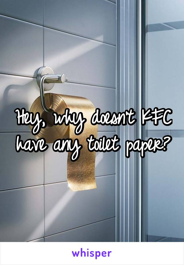 Hey, why doesn't KFC have any toilet paper?