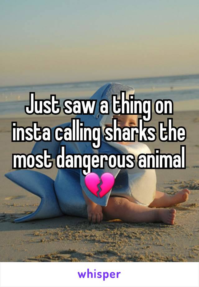 Just saw a thing on insta calling sharks the most dangerous animal💔