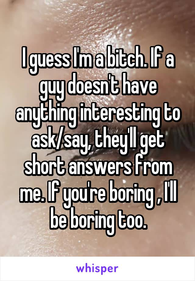 I guess I'm a bitch. If a guy doesn't have anything interesting to ask/say, they'll get short answers from me. If you're boring , I'll be boring too.