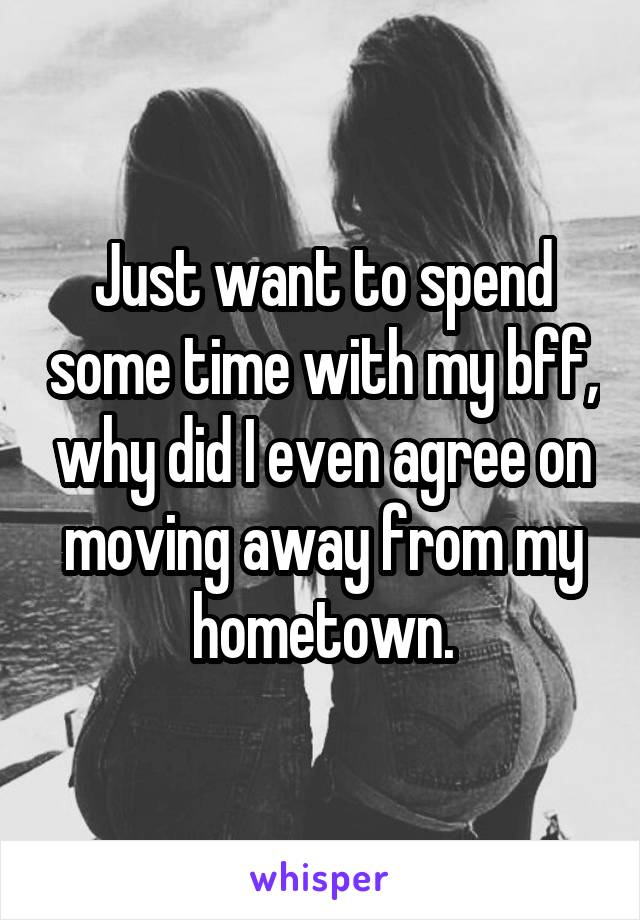 Just want to spend some time with my bff, why did I even agree on moving away from my hometown.