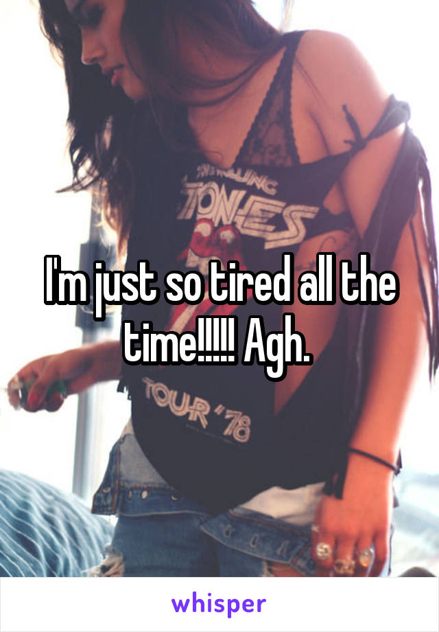I'm just so tired all the time!!!!! Agh.