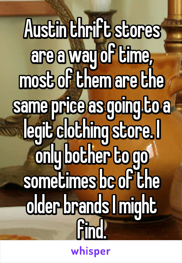 Austin thrift stores are a way of time, most of them are the same price as going to a legit clothing store. I only bother to go sometimes bc of the older brands I might find.