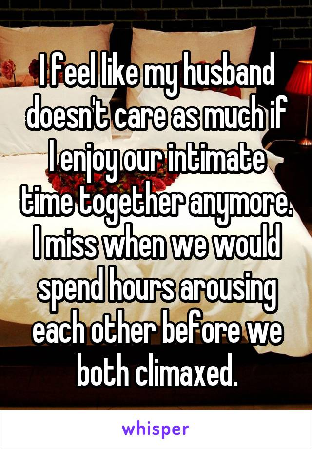 I feel like my husband doesn't care as much if I enjoy our intimate time together anymore. I miss when we would spend hours arousing each other before we both climaxed.