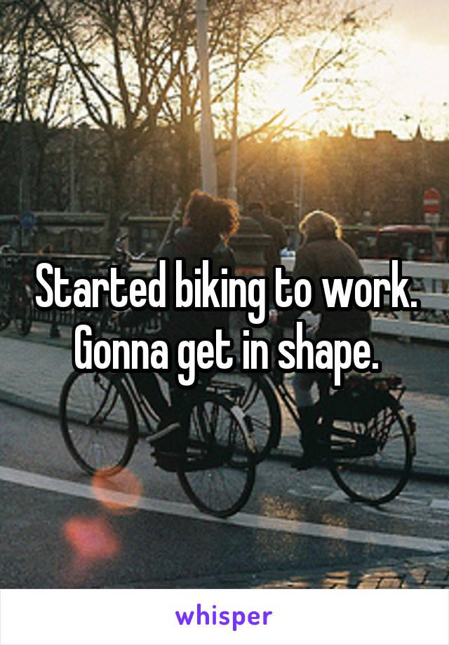 Started biking to work. Gonna get in shape.