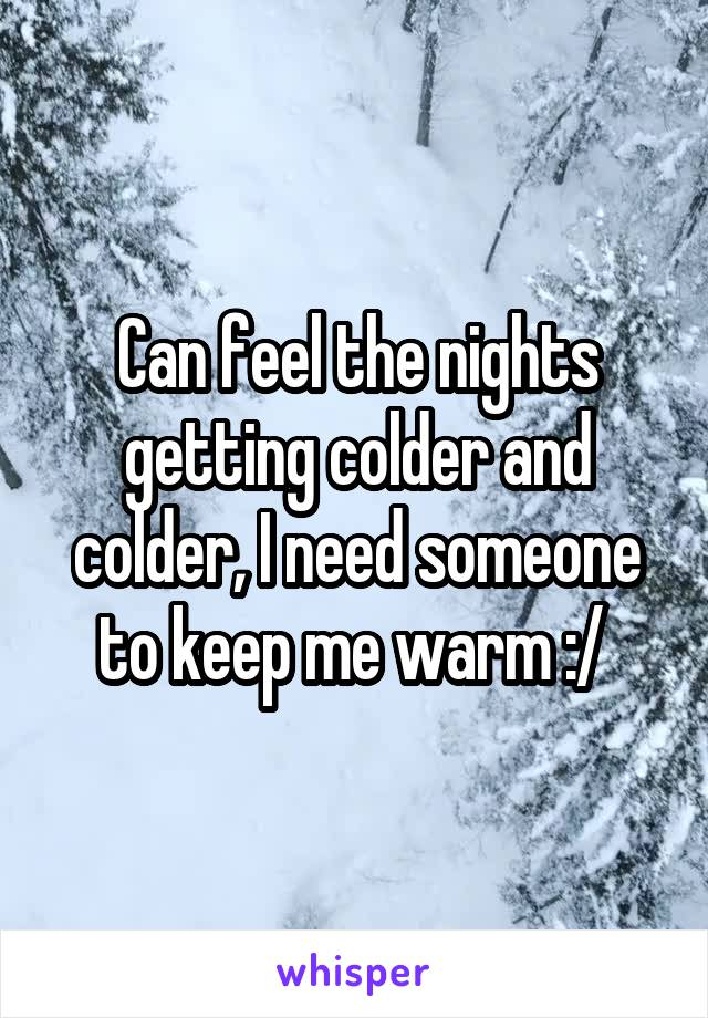 Can feel the nights getting colder and colder, I need someone to keep me warm :/
