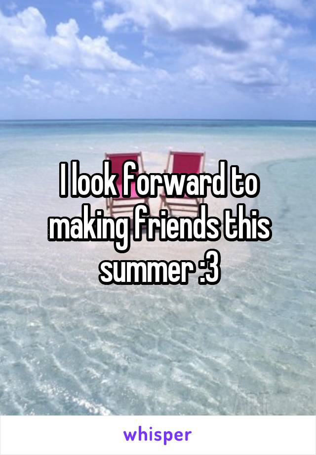 I look forward to making friends this summer :3