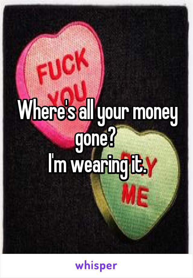 Where's all your money gone?  I'm wearing it.