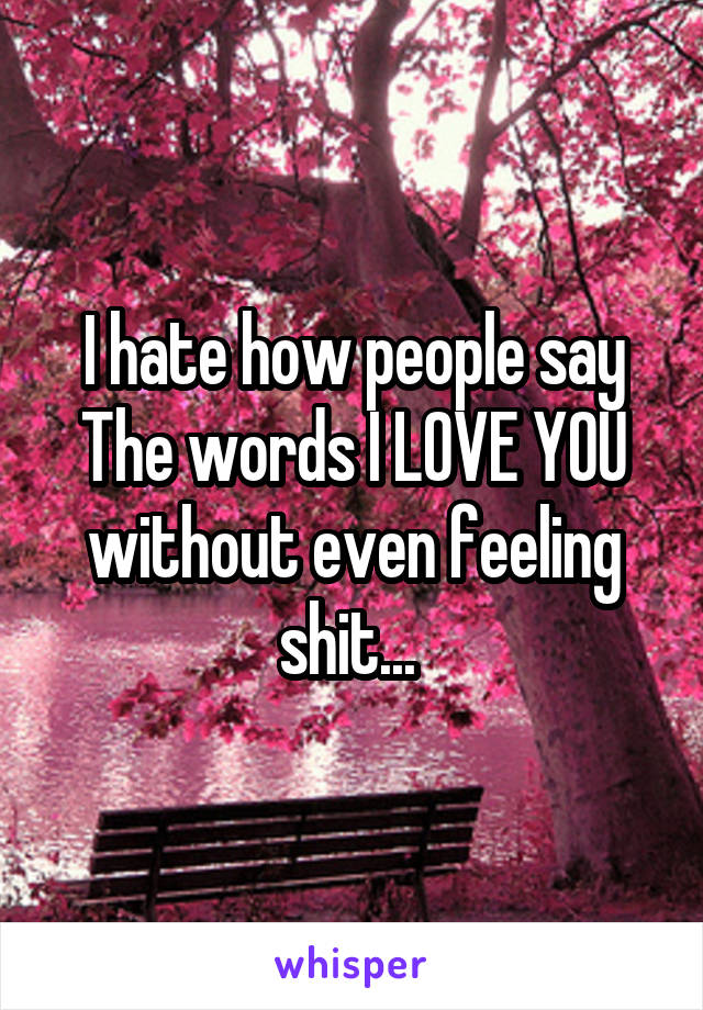 I hate how people say The words I LOVE YOU without even feeling shit...