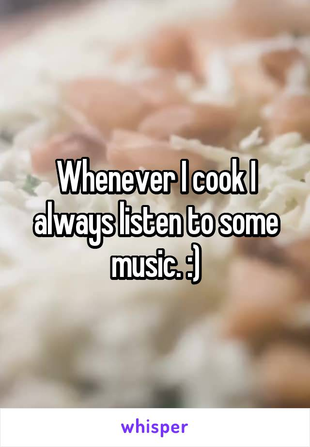 Whenever I cook I always listen to some music. :)