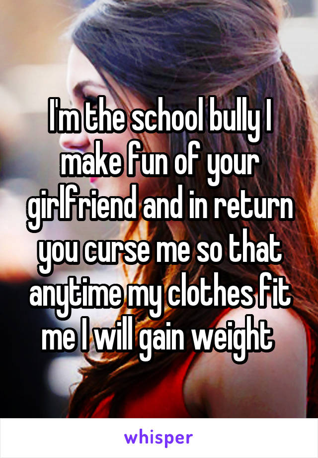 I'm the school bully I make fun of your girlfriend and in return you curse me so that anytime my clothes fit me I will gain weight