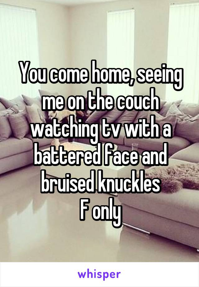 You come home, seeing me on the couch watching tv with a battered face and bruised knuckles F only