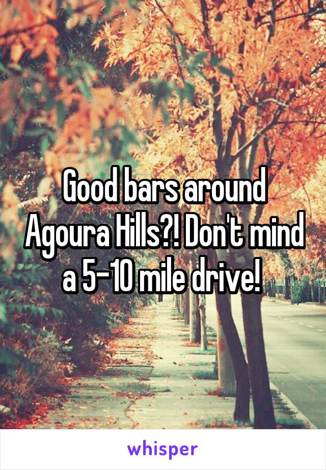 Good bars around Agoura Hills?! Don't mind a 5-10 mile drive!
